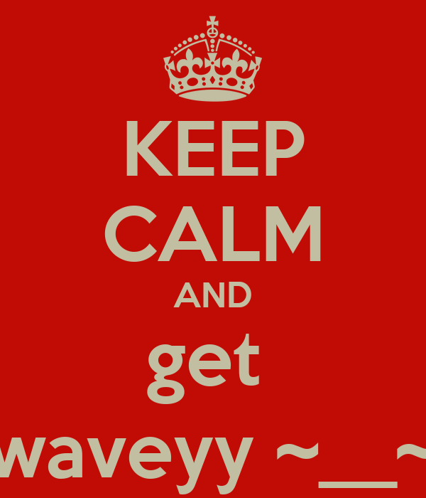KEEP CALM AND get  waveyy ~__~