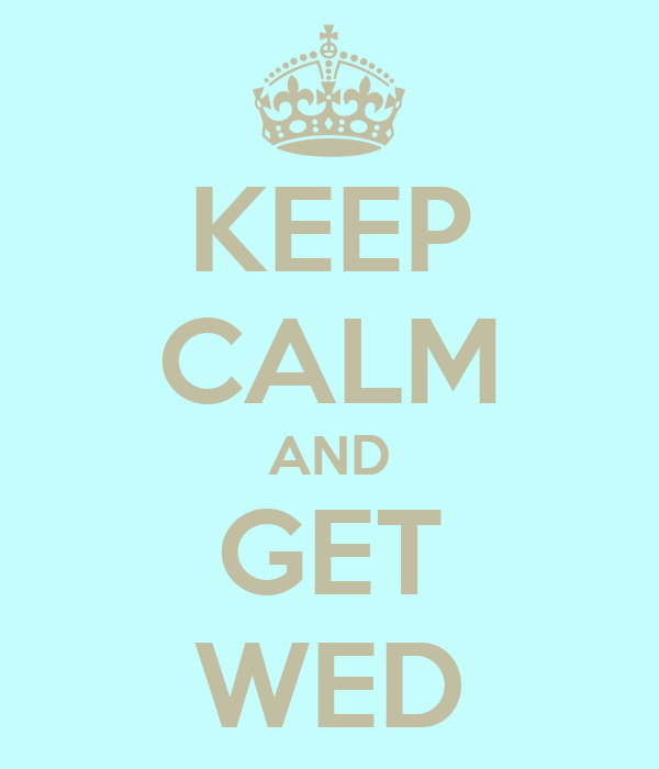 KEEP CALM AND GET WED