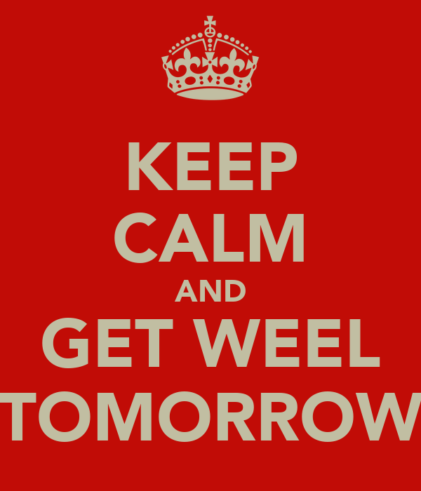 KEEP CALM AND GET WEEL TOMORROW