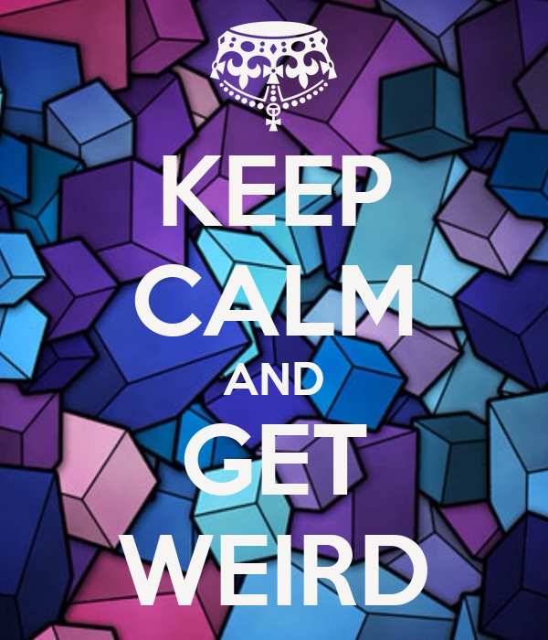 KEEP CALM AND GET WEIRD
