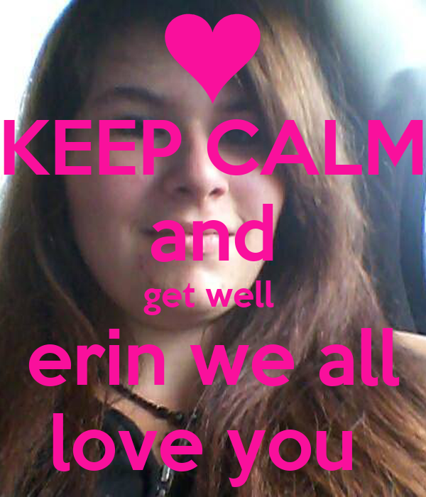 KEEP CALM and get well  erin we all love you