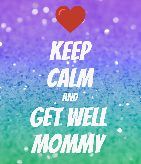 KEEP CALM AND Get Well  Mommy
