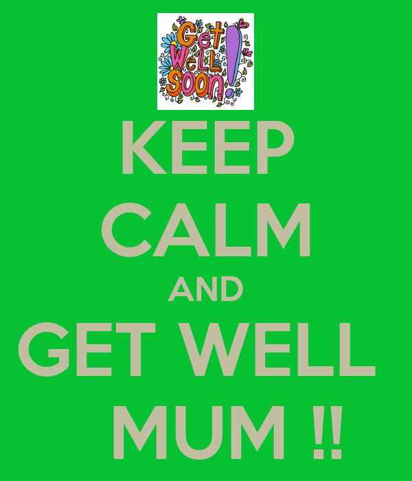KEEP CALM AND GET WELL    MUM !!