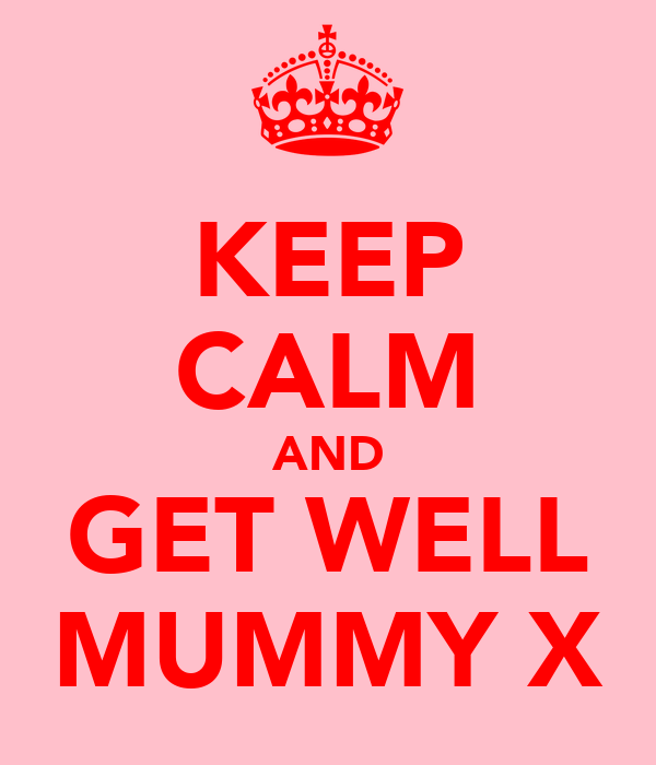 KEEP CALM AND GET WELL MUMMY X