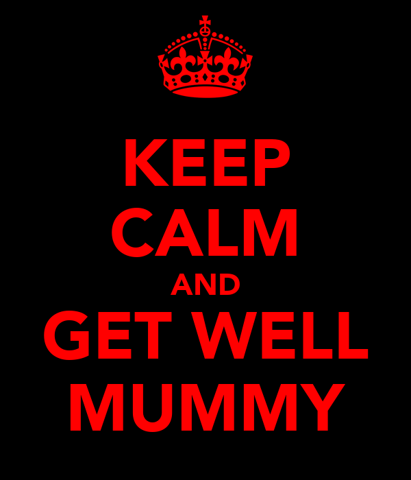 KEEP CALM AND GET WELL MUMMY