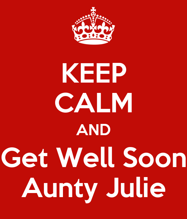 KEEP CALM AND Get Well Soon Aunty Julie