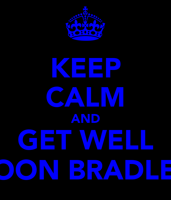 KEEP CALM AND GET WELL SOON BRADLEY