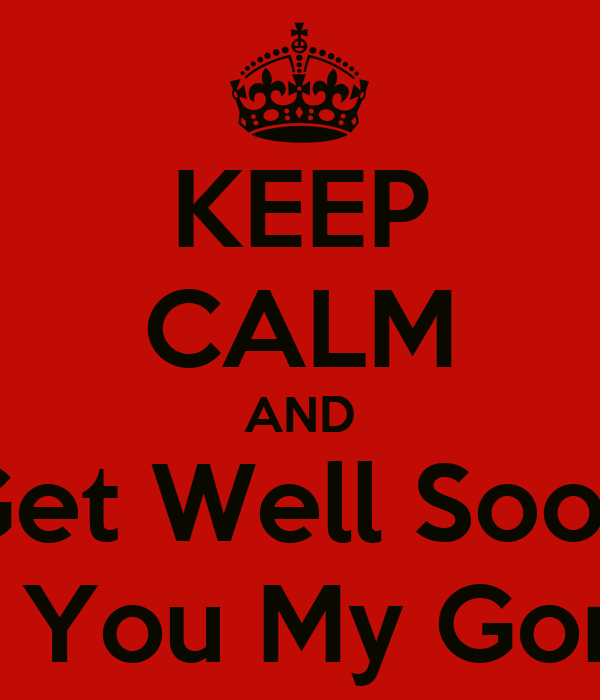KEEP CALM AND Get Well Soon Cos I Love You My Gorgeous Girl