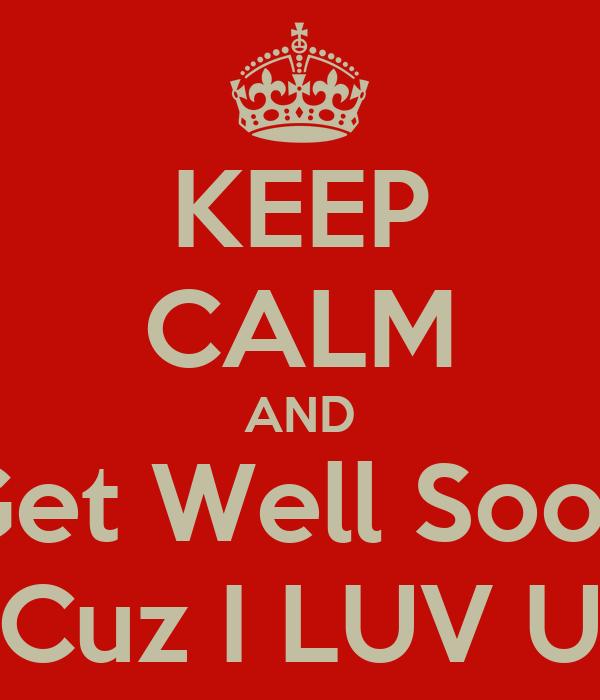 KEEP CALM AND Get Well Soon Cuz I LUV U