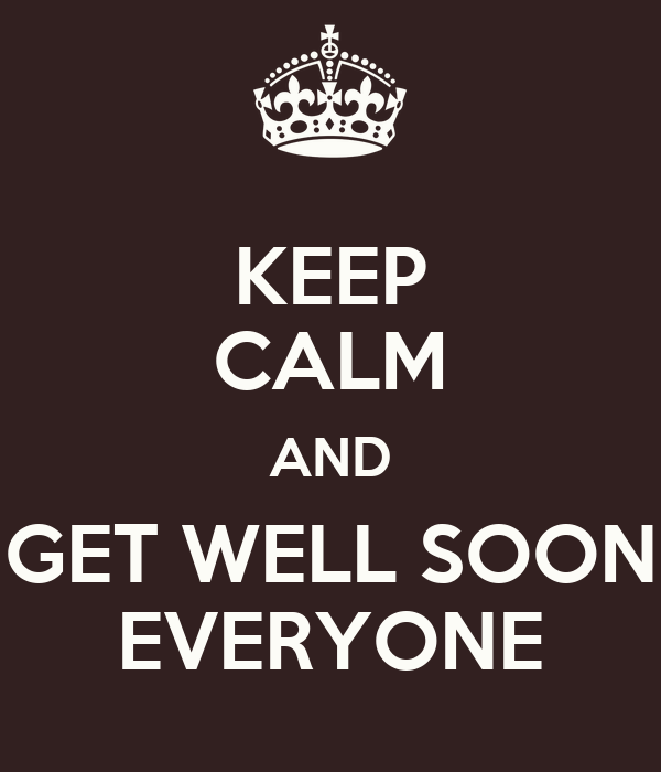 KEEP CALM AND GET WELL SOON EVERYONE