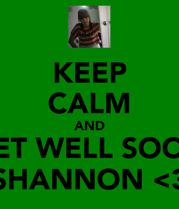 KEEP CALM AND GET WELL SOON SHANNON <3