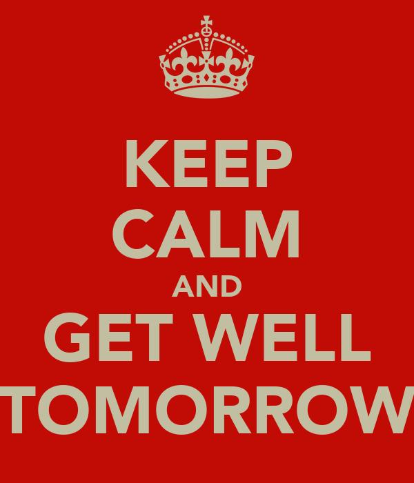 KEEP CALM AND GET WELL TOMORROW