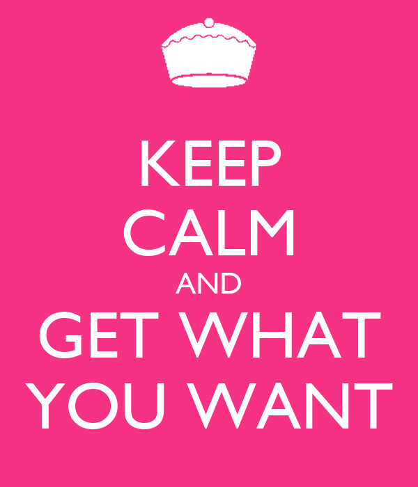 KEEP CALM AND GET WHAT YOU WANT