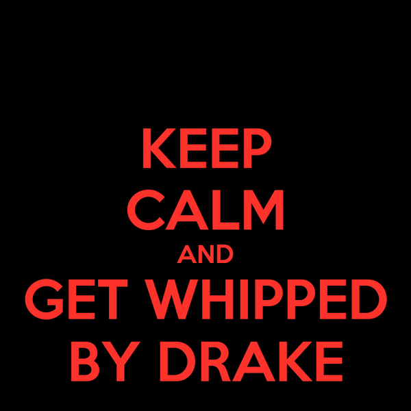 KEEP CALM AND GET WHIPPED BY DRAKE