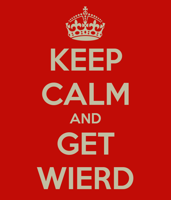 KEEP CALM AND GET WIERD