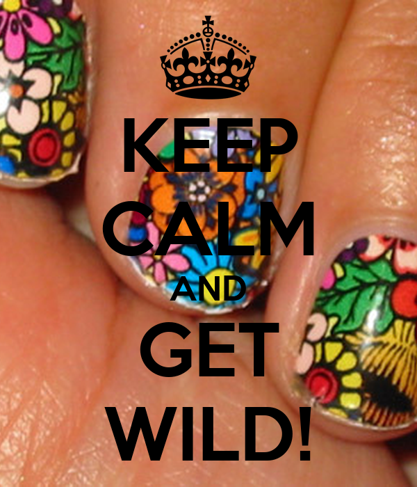 KEEP CALM AND GET WILD!