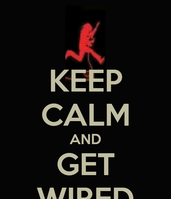 KEEP CALM AND GET WIRED