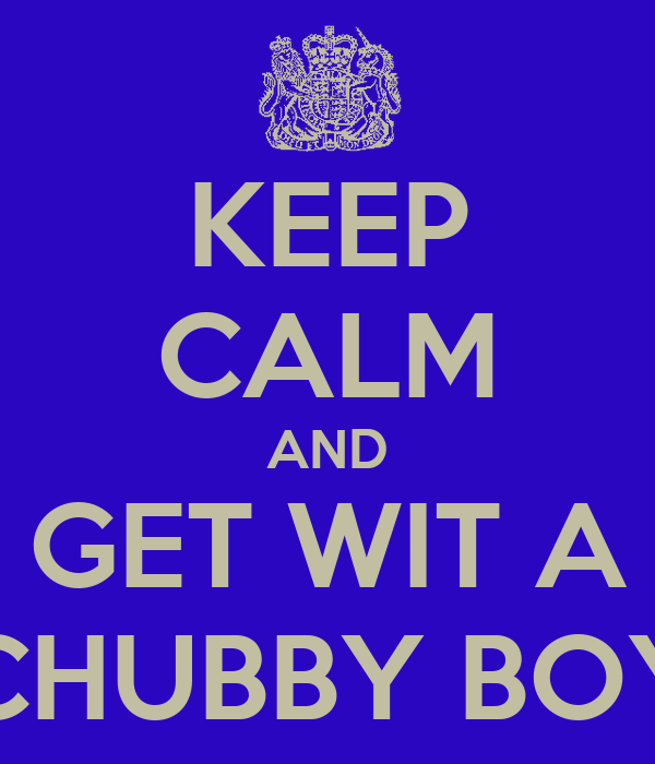 KEEP CALM AND GET WIT A CHUBBY BOY