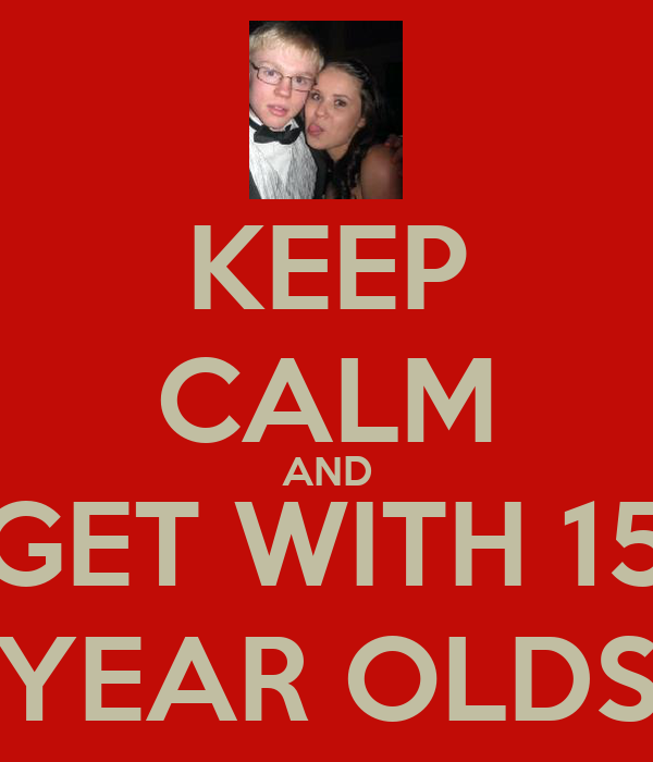 KEEP CALM AND GET WITH 15 YEAR OLDS