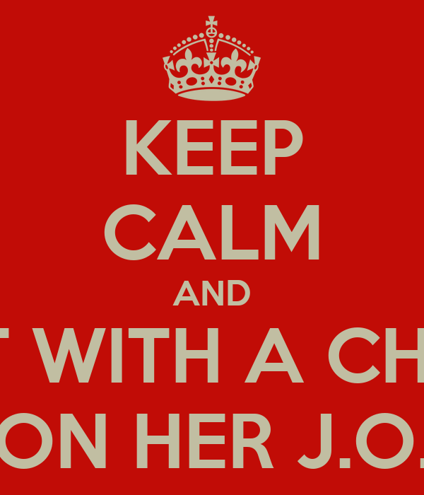 KEEP CALM AND GET WITH A CHICK ON HER J.O.