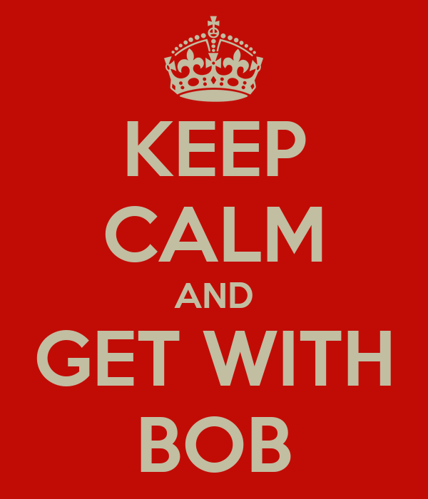 KEEP CALM AND GET WITH BOB