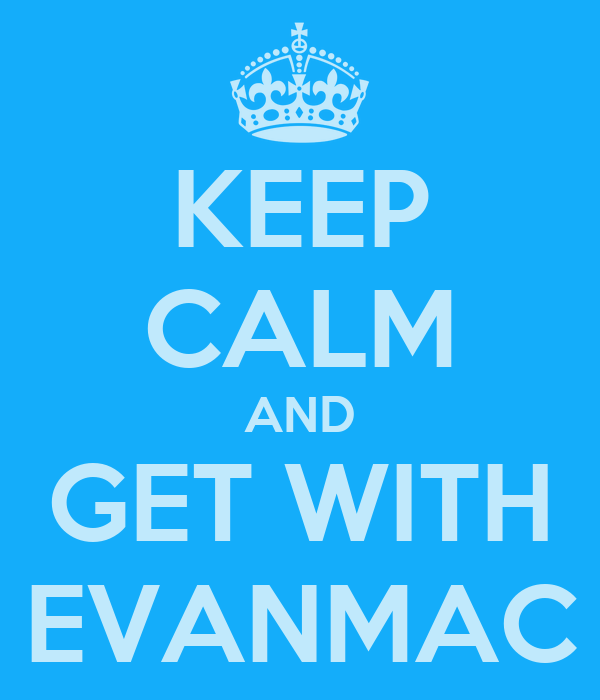 KEEP CALM AND GET WITH EVANMAC