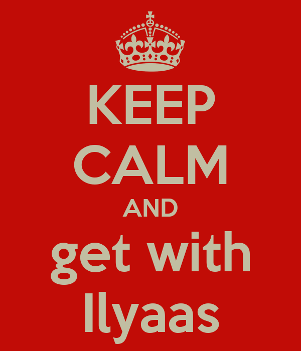KEEP CALM AND get with Ilyaas