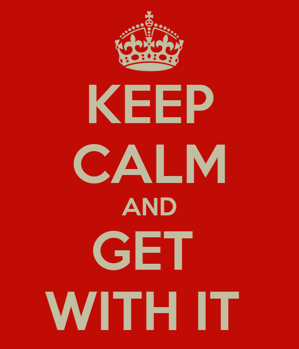 KEEP CALM AND GET  WITH IT