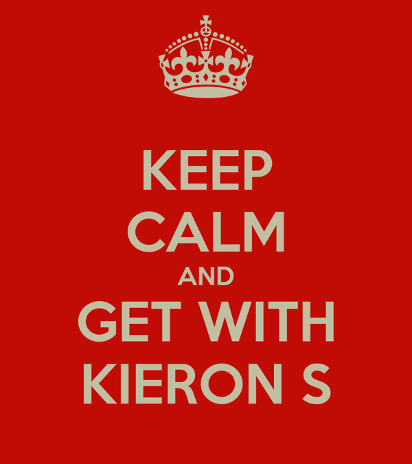 KEEP CALM AND GET WITH KIERON S