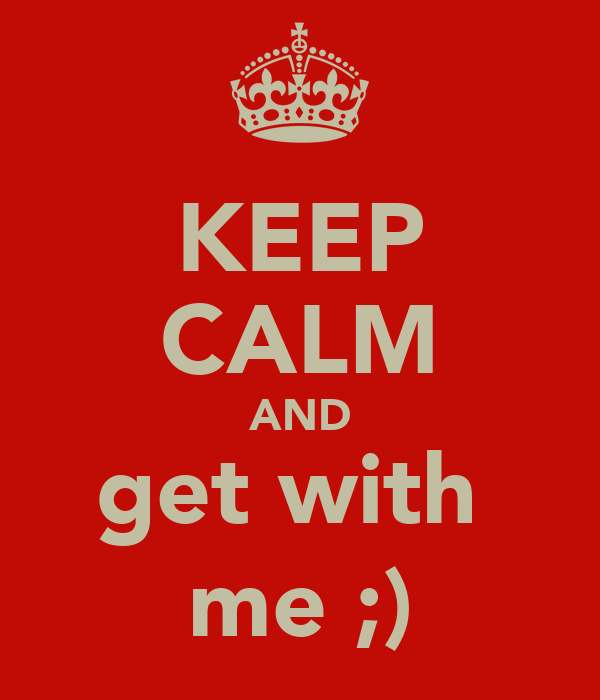 KEEP CALM AND get with  me ;)