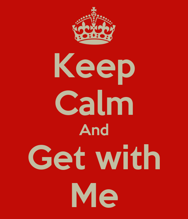 Keep Calm And Get with Me
