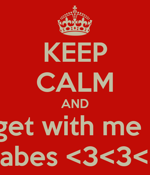 KEEP CALM AND get with me   babes <3<3<3