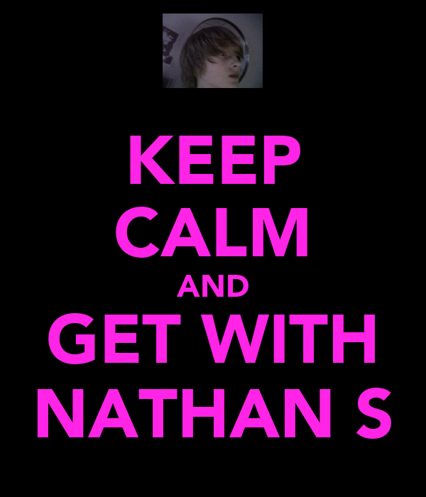 KEEP CALM AND GET WITH NATHAN S