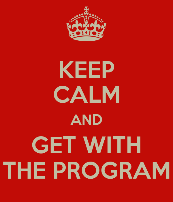 KEEP CALM AND GET WITH THE PROGRAM
