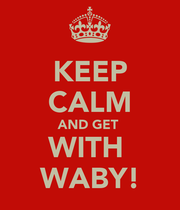 KEEP CALM AND GET  WITH  WABY!