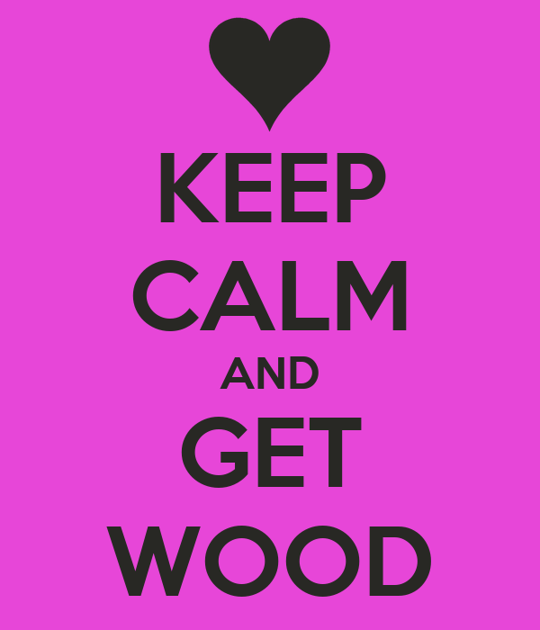 KEEP CALM AND GET WOOD