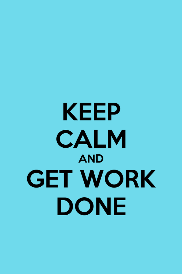 KEEP CALM AND GET WORK DONE
