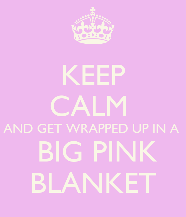 KEEP CALM  AND GET WRAPPED UP IN A   BIG PINK BLANKET