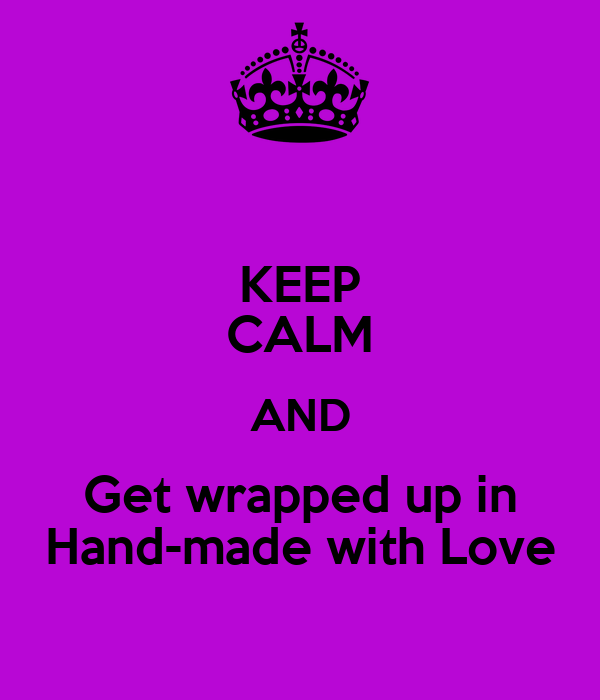 KEEP CALM AND Get wrapped up in Hand-made with Love