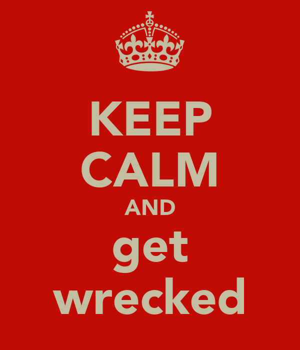 KEEP CALM AND get wrecked