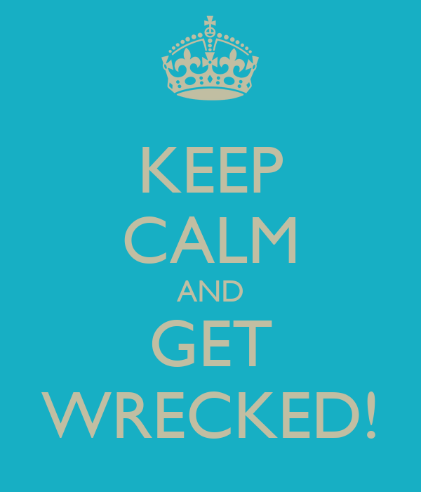 KEEP CALM AND GET WRECKED!