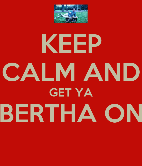 KEEP CALM AND GET YA BERTHA ON