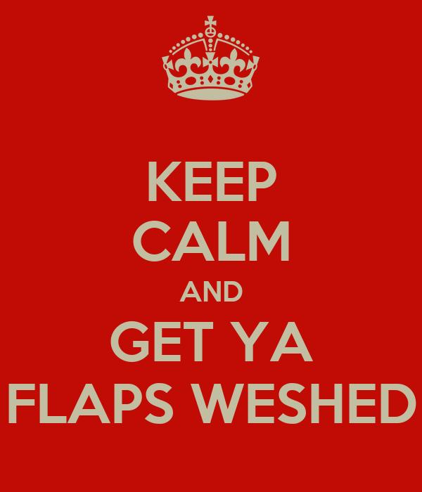 KEEP CALM AND GET YA FLAPS WESHED