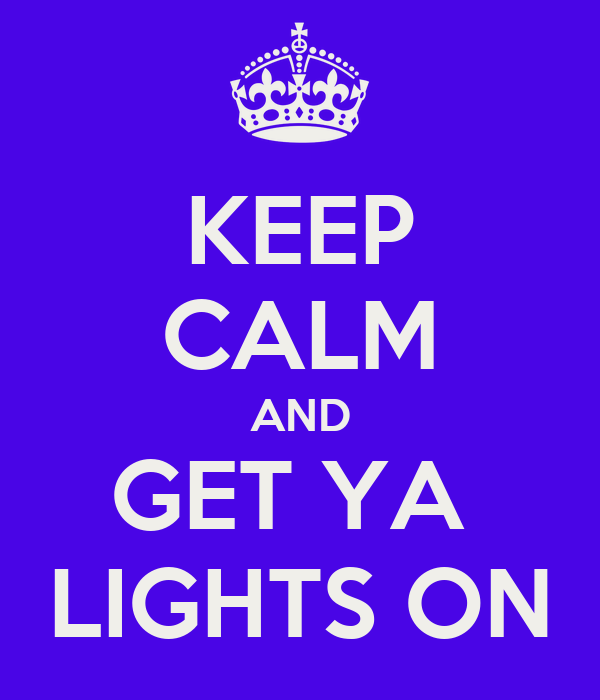 KEEP CALM AND GET YA  LIGHTS ON