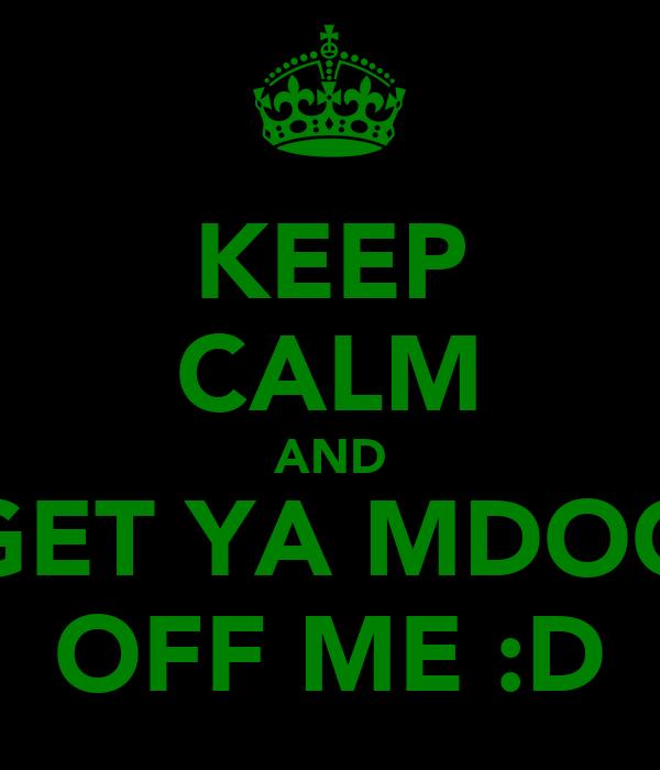 KEEP CALM AND GET YA MDOG OFF ME :D