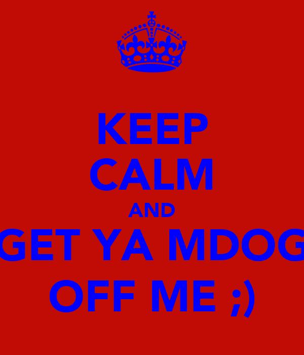 KEEP CALM AND GET YA MDOG OFF ME ;)