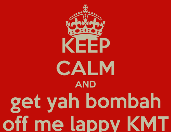 KEEP CALM AND get yah bombah off me lappy KMT