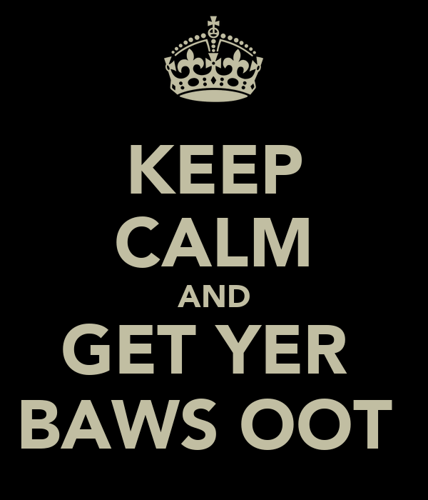 KEEP CALM AND GET YER  BAWS OOT