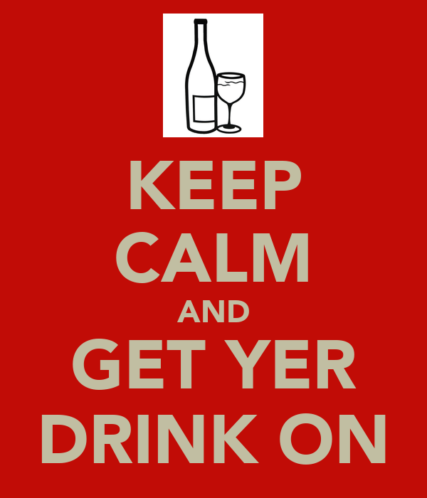 KEEP CALM AND GET YER DRINK ON