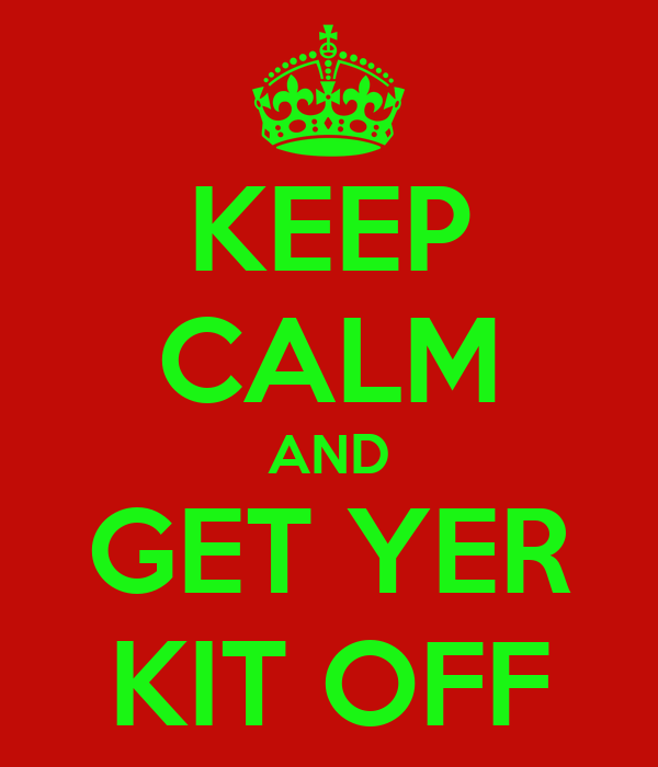 KEEP CALM AND GET YER KIT OFF